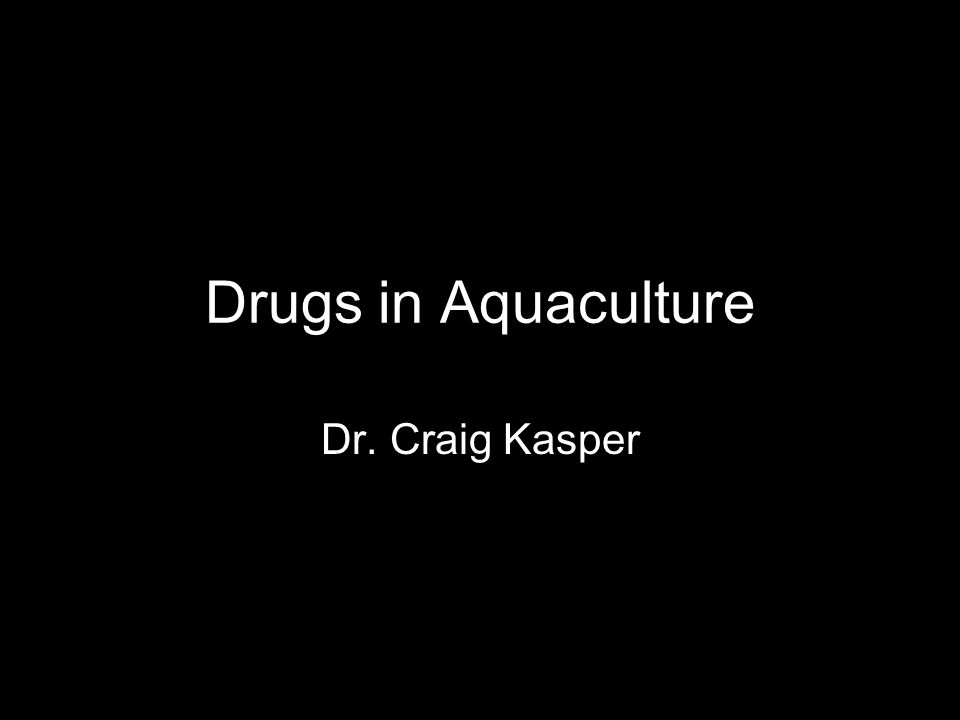 Drugs in Aquaculture Dr. Craig Kasper