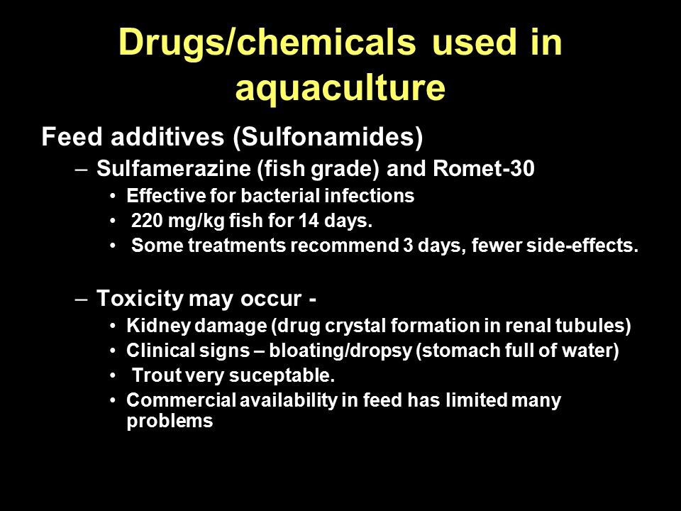 Drugs/chemicals used in aquaculture Feed additives (Sulfonamides) –Sulfamerazine (fish grade) and Romet-30 Effective for bacterial infections 220 mg/k