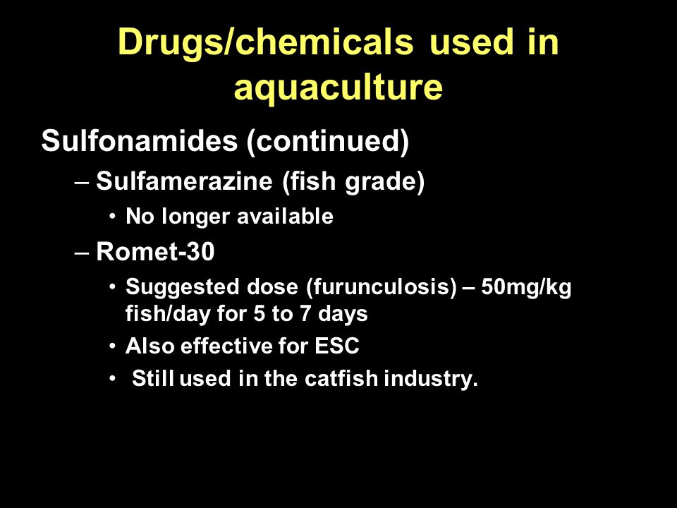 Drugs/chemicals used in aquaculture Sulfonamides (continued) –Sulfamerazine (fish grade) No longer available –Romet-30 Suggested dose (furunculosis) –