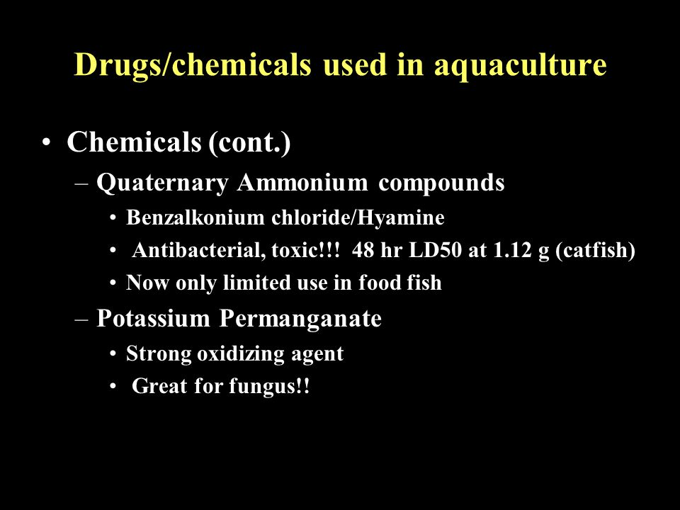 Drugs/chemicals used in aquaculture Chemicals (cont.) –Quaternary Ammonium compounds Benzalkonium chloride/Hyamine Antibacterial, toxic!!! 48 hr LD50