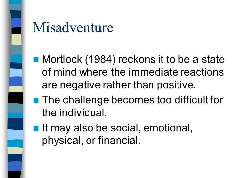 Misadventure Mortlock (1984) reckons it to be a state of mind where the immediate reactions are negative rather than positive. The challenge becomes t