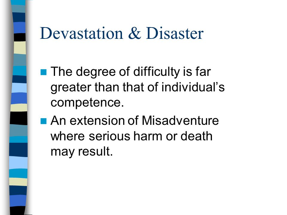 Devastation & Disaster The degree of difficulty is far greater than that of individual's competence.