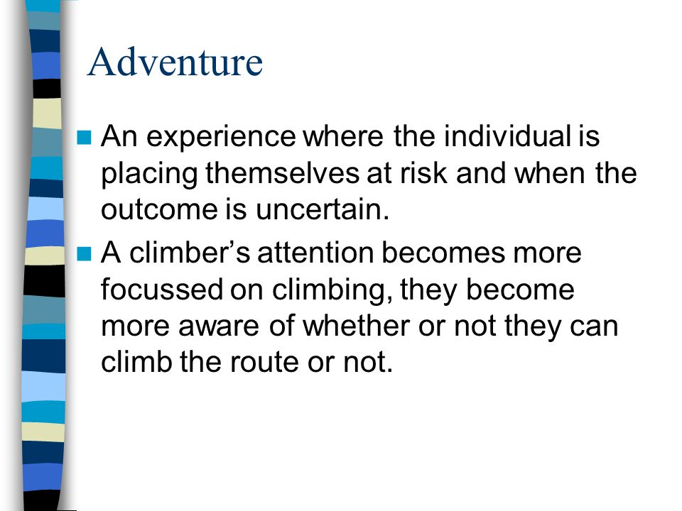 Adventure An experience where the individual is placing themselves at risk and when the outcome is uncertain.
