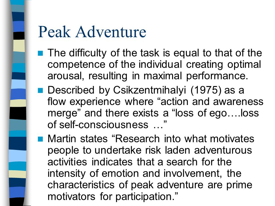 Peak Adventure DIFFICULTYDIFFICULTY COMPETENCE ADVENTURE PEAK ADVENTURE MISADVENTURE The likelihood of achieving peak adventure is less as it is often difficult to evenly match personal competence with the difficulty of the task.