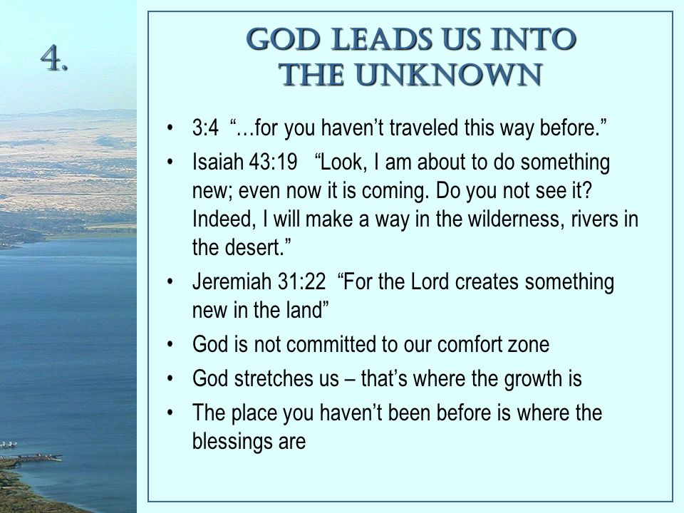 God Leads Us Into The Unknown 3:4 …for you haven't traveled this way before. Isaiah 43:19 Look, I am about to do something new; even now it is coming.