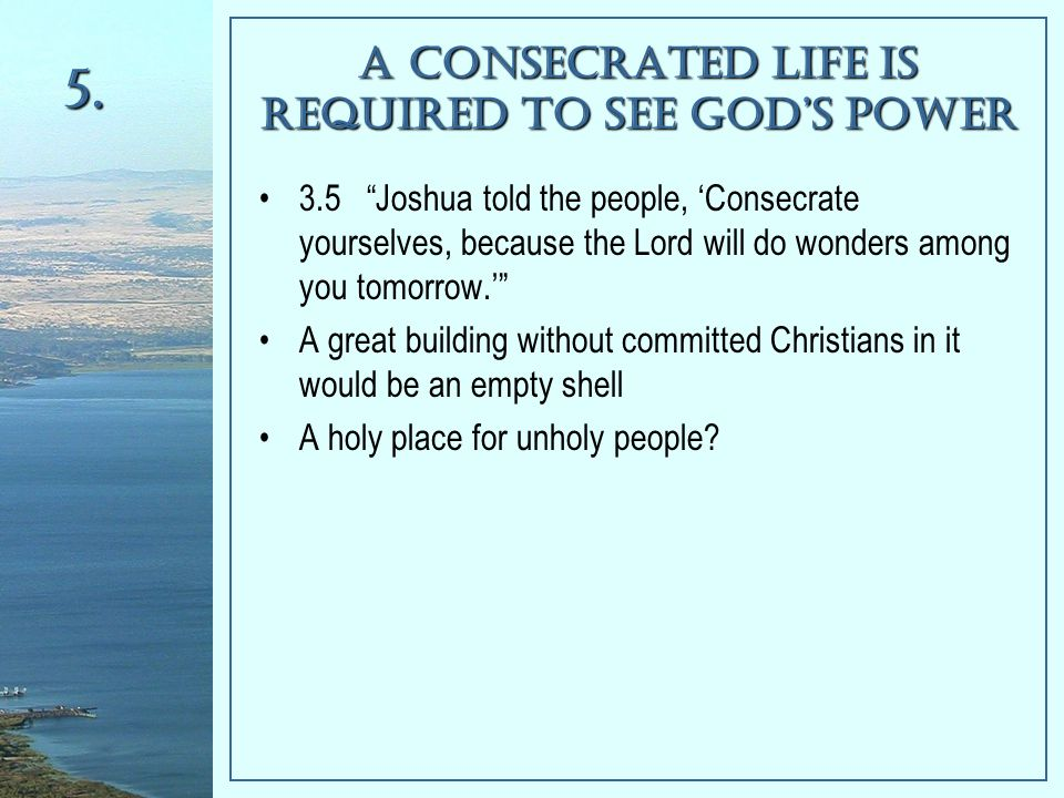 A Consecrated Life is Required To See God's Power 3.5 Joshua told the people, 'Consecrate yourselves, because the Lord will do wonders among you tomorrow.' A great building without committed Christians in it would be an empty shell A holy place for unholy people.