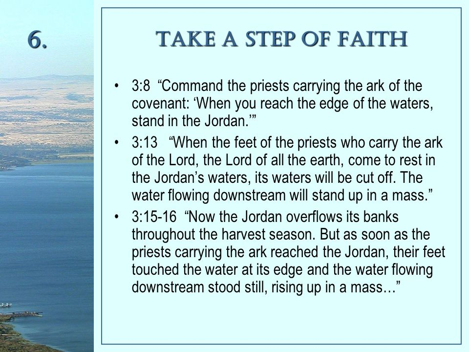 Take a Step of Faith 3:8 Command the priests carrying the ark of the covenant: 'When you reach the edge of the waters, stand in the Jordan.' 3:13 When the feet of the priests who carry the ark of the Lord, the Lord of all the earth, come to rest in the Jordan's waters, its waters will be cut off.