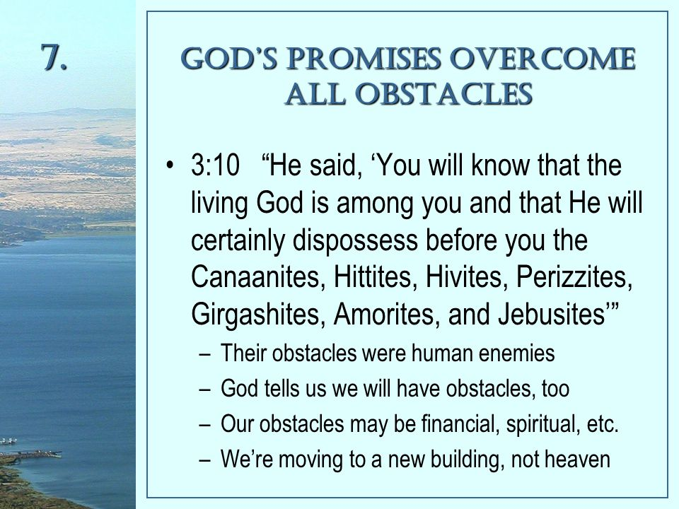 God's Promises Overcome All Obstacles 3:10 He said, 'You will know that the living God is among you and that He will certainly dispossess before you the Canaanites, Hittites, Hivites, Perizzites, Girgashites, Amorites, and Jebusites' –Their obstacles were human enemies –God tells us we will have obstacles, too –Our obstacles may be financial, spiritual, etc.