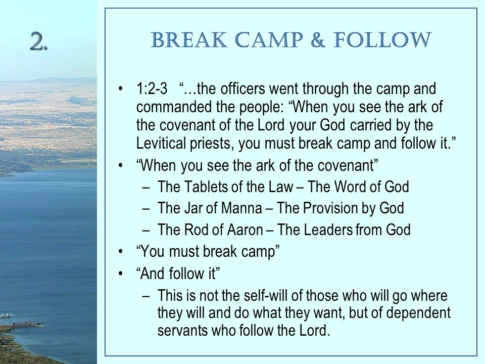 Break Camp & Follow 1:2-3 …the officers went through the camp and commanded the people: When you see the ark of the covenant of the Lord your God carried by the Levitical priests, you must break camp and follow it. When you see the ark of the covenant –The Tablets of the Law – The Word of God –The Jar of Manna – The Provision by God –The Rod of Aaron – The Leaders from God You must break camp And follow it –This is not the self-will of those who will go where they will and do what they want, but of dependent servants who follow the Lord.