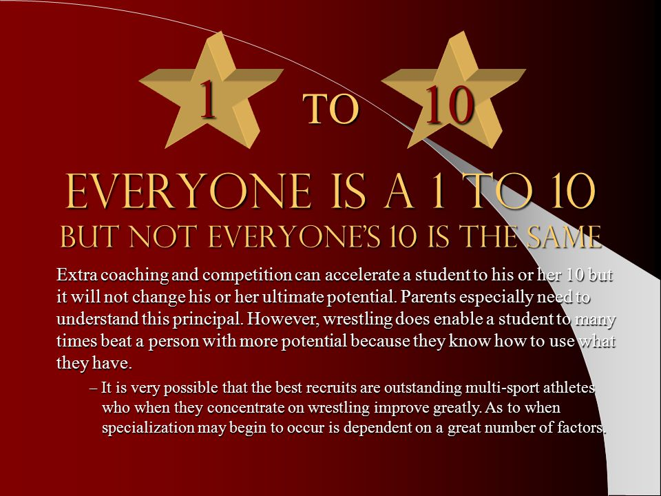 Everyone is a 1 to 10 but not everyone's 10 is the same Extra coaching and competition can accelerate a student to his or her 10 but it will not change his or her ultimate potential.