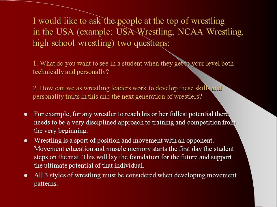 I would like to ask the people at the top of wrestling in the USA (example: USA Wrestling, NCAA Wrestling, high school wrestling) two questions: 1.