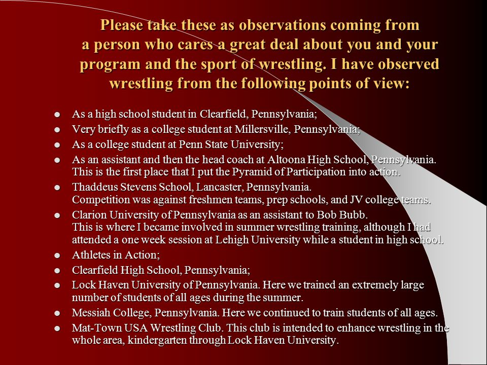 Number of clubs registered with USA Wrestling September 1, 2004 to July 31, 2005 Club Numbers School Numbers From the National Federation of State High School Associations 2004 to 2005 3,084 clubs with 131,973 registered athletes & 18,961 registered coaches Examples: PA 77, NJ 66, NY 117, OH 106 USA Wrestling had 1,706 sanctioned events Non-school programs exist for a variety of reasons: – Profit: these can also contribute to the development of the individual – Desire to achieve both individually and collectively – Value of the experience – No confidence in the school-related program 9,562 high school programs for boys 941 school programs for girls (This simply means there are 1 or more girls on that particular team.) 243,009 boys participating 4,334 girls participating (Only 2 states have separate girls' programs, Texas and Hawaii.