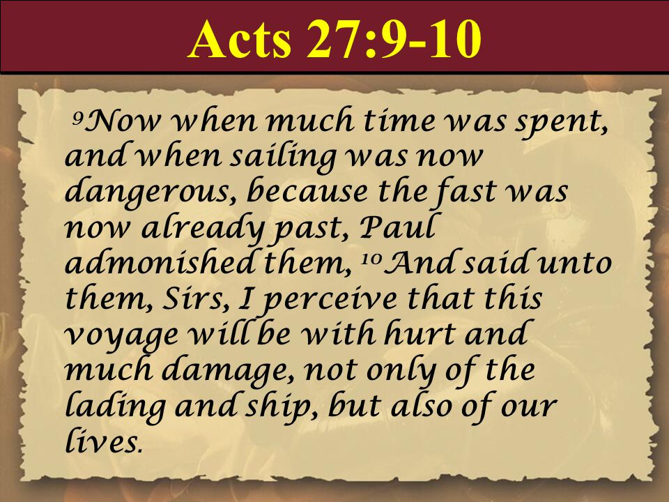 Acts 27:9-10 9 Now when much time was spent, and when sailing was now dangerous, because the fast was now already past, Paul admonished them, 10 And said unto them, Sirs, I perceive that this voyage will be with hurt and much damage, not only of the lading and ship, but also of our lives.