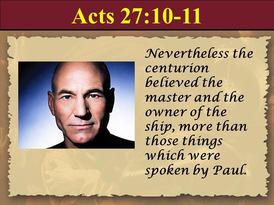 Acts 27:10-11 Nevertheless the centurion believed the master and the owner of the ship, more than those things which were spoken by Paul.