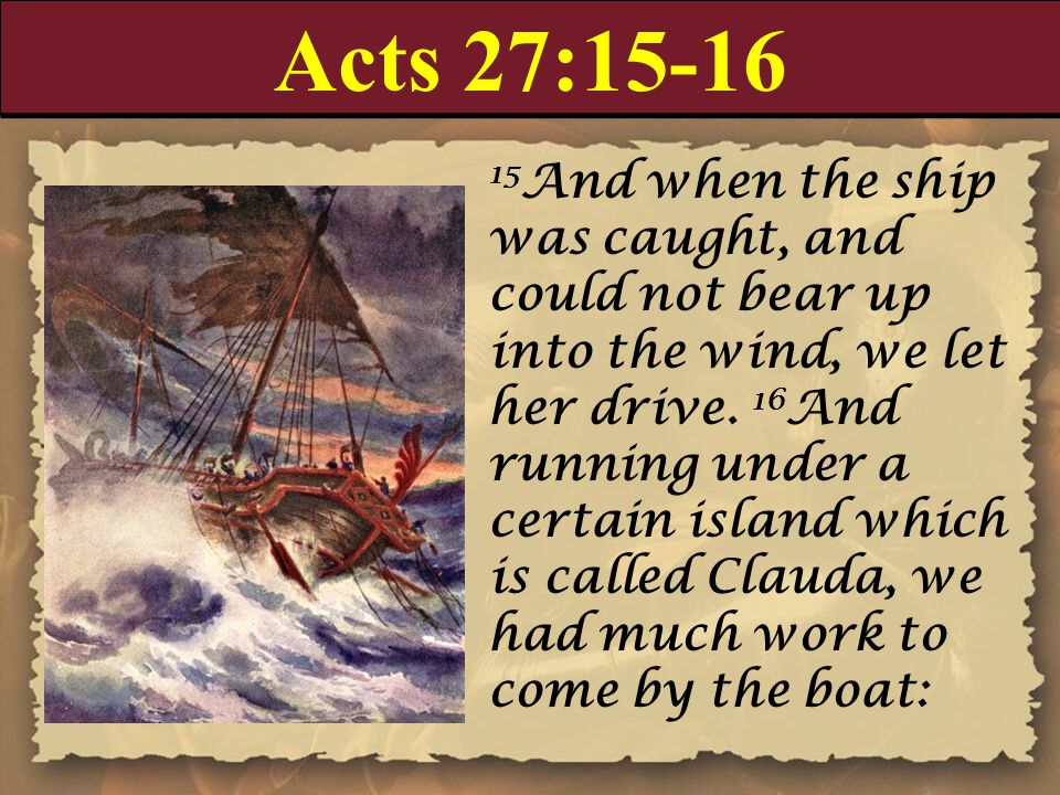 Acts 27:15-16 15 And when the ship was caught, and could not bear up into the wind, we let her drive.