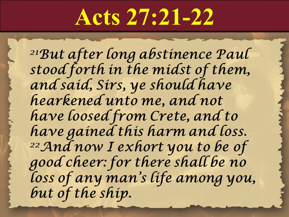 Acts 27:21-22 21 But after long abstinence Paul stood forth in the midst of them, and said, Sirs, ye should have hearkened unto me, and not have loosed from Crete, and to have gained this harm and loss.