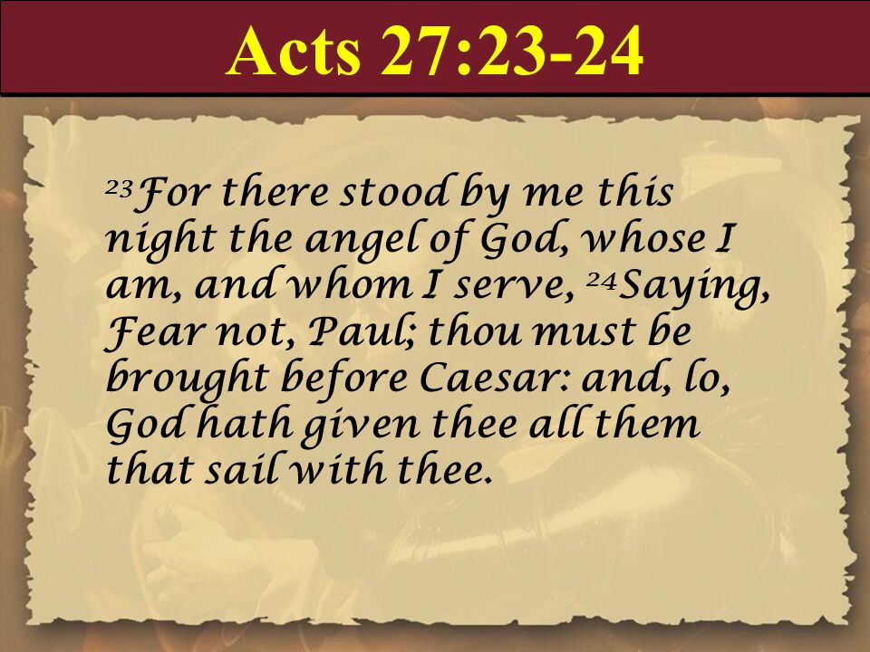 Acts 27:23-24 23 For there stood by me this night the angel of God, whose I am, and whom I serve, 24 Saying, Fear not, Paul; thou must be brought before Caesar: and, lo, God hath given thee all them that sail with thee.