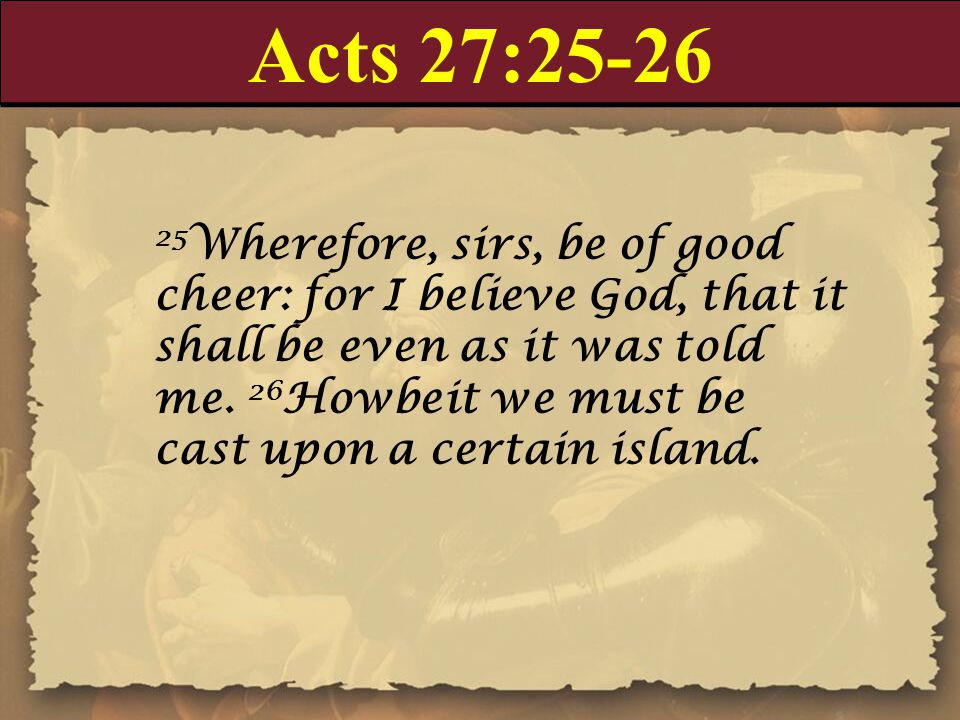 Acts 27:25-26 25 Wherefore, sirs, be of good cheer: for I believe God, that it shall be even as it was told me.