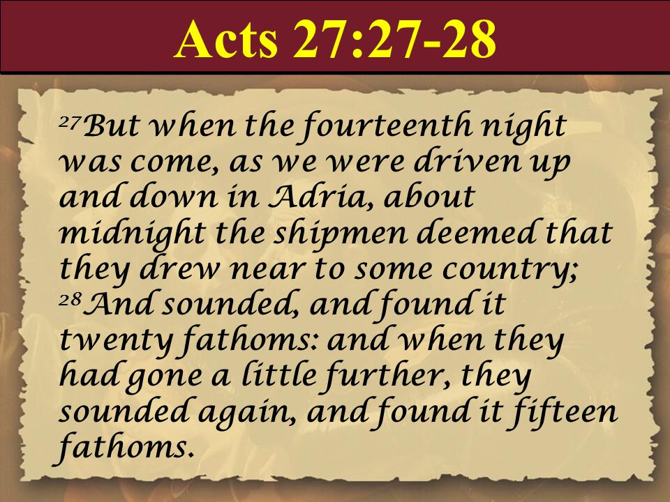 Acts 27:27-28 27 But when the fourteenth night was come, as we were driven up and down in Adria, about midnight the shipmen deemed that they drew near to some country; 28 And sounded, and found it twenty fathoms: and when they had gone a little further, they sounded again, and found it fifteen fathoms.