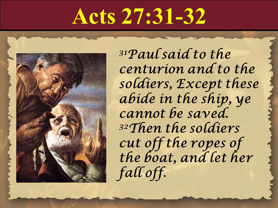 Acts 27:31-32 31 Paul said to the centurion and to the soldiers, Except these abide in the ship, ye cannot be saved.