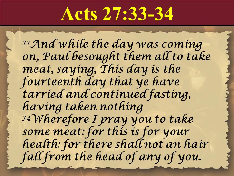 Acts 27:33-34 33 And while the day was coming on, Paul besought them all to take meat, saying, This day is the fourteenth day that ye have tarried and continued fasting, having taken nothing 34 Wherefore I pray you to take some meat: for this is for your health: for there shall not an hair fall from the head of any of you.