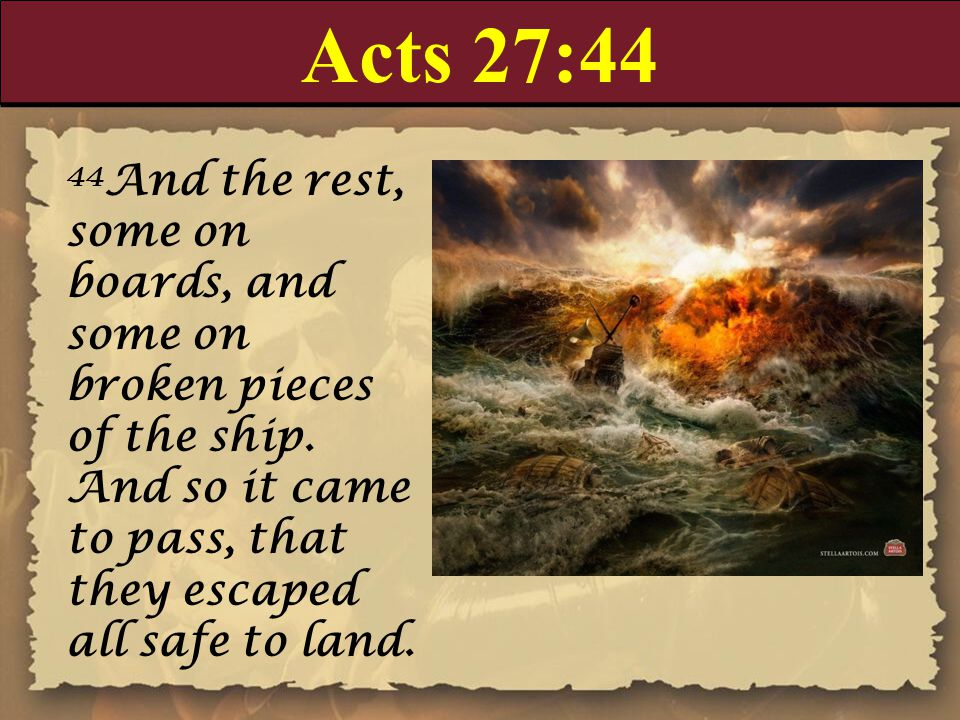 Acts 27:44 44 And the rest, some on boards, and some on broken pieces of the ship.