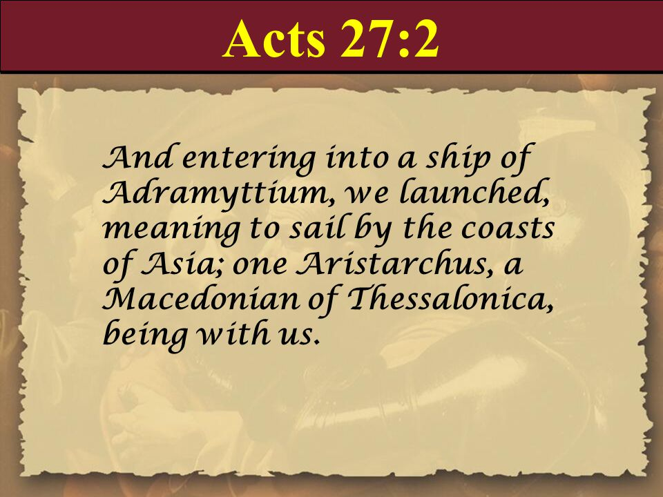 Acts 27:2 And entering into a ship of Adramyttium, we launched, meaning to sail by the coasts of Asia; one Aristarchus, a Macedonian of Thessalonica, being with us.