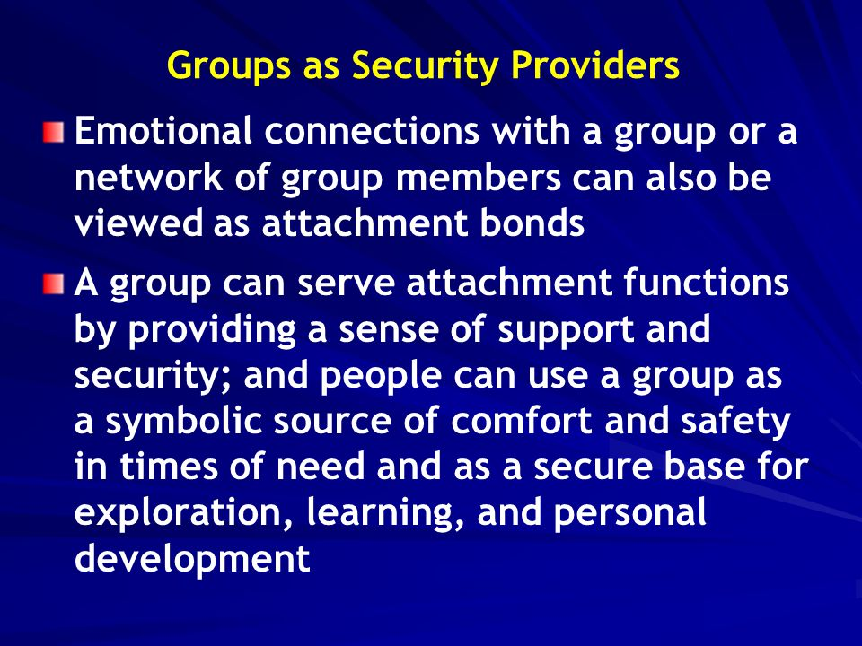 Groups as Security Providers Emotional connections with a group or a network of group members can also be viewed as attachment bonds A group can serve