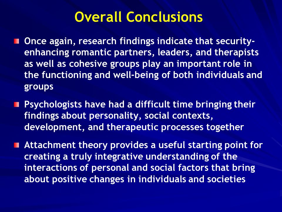 Overall Conclusions Once again, research findings indicate that security- enhancing romantic partners, leaders, and therapists as well as cohesive gro
