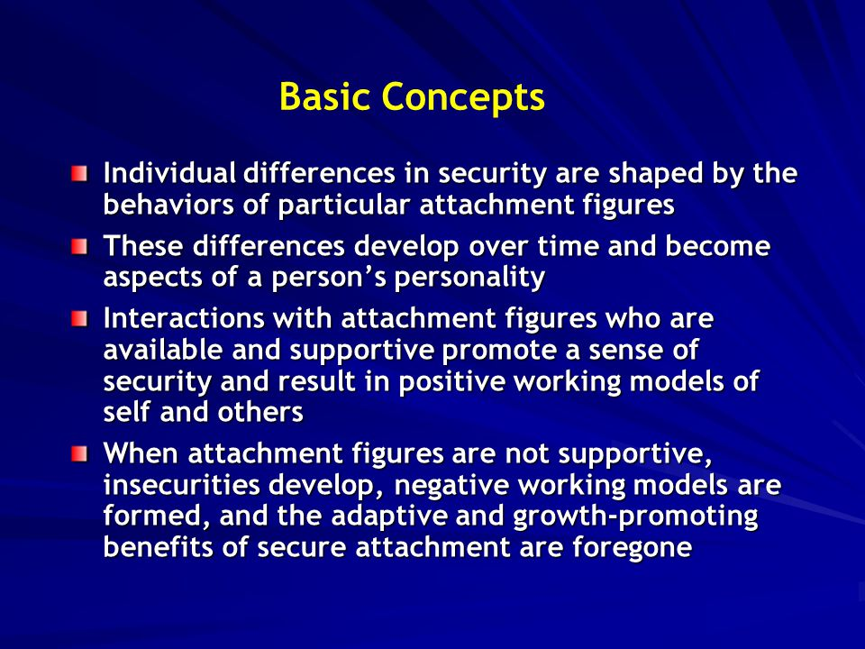 Basic Concepts Attachment insecurities are conceptualized in terms of two dimensions: –The first, anxiety, concerns the degree to which a person worries that a partner (attachment figure) will not be available in times of need –The second, avoidance, concerns the extent to which a person distrusts others' sympathy and goodwill and strives to maintain independence and safe distance ( compulsive self-reliance ) People who score low on these two dimensions are said to be secure or securely attached, but this can differ somewhat across relationships The same dimensional scheme applies across the lifespan, beginning in early infancy.