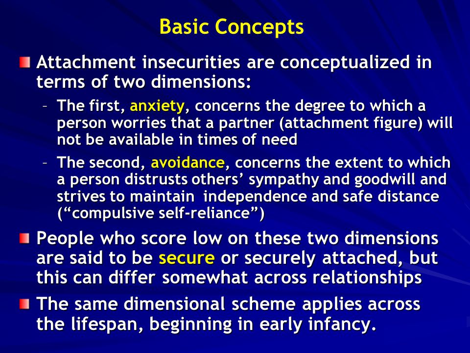 Basic Concepts Attachment insecurities are conceptualized in terms of two dimensions: –The first, anxiety, concerns the degree to which a person worri