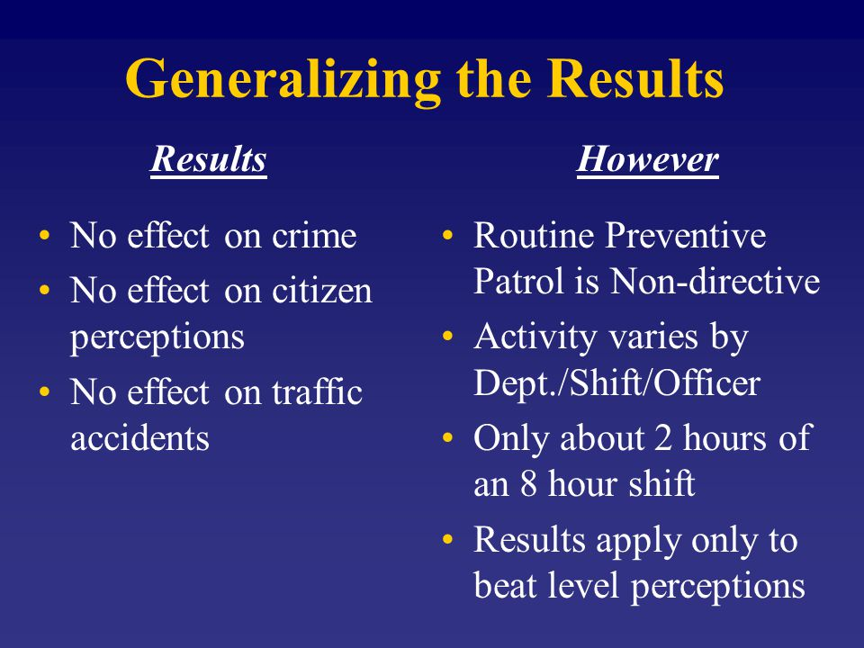 Generalizing the Results Results No effect on crime No effect on citizen perceptions No effect on traffic accidents However Routine Preventive Patrol is Non-directive Activity varies by Dept./Shift/Officer Only about 2 hours of an 8 hour shift Results apply only to beat level perceptions