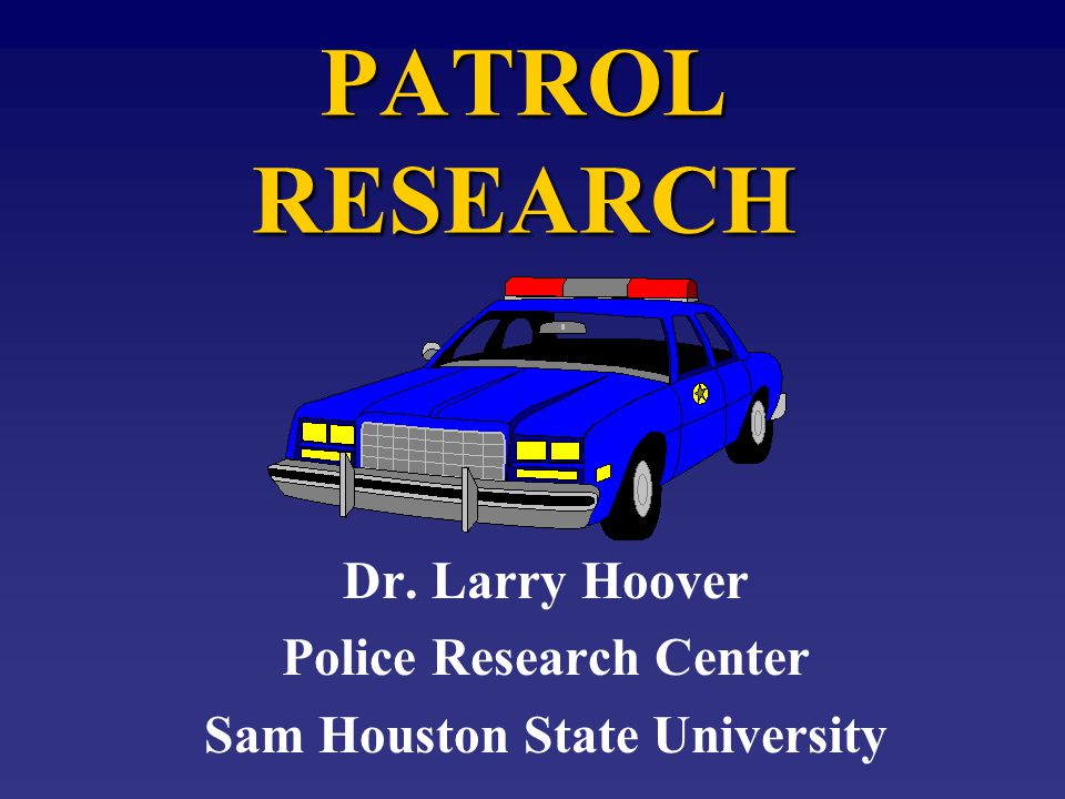 PATROL RESEARCH Dr. Larry Hoover Police Research Center Sam Houston State University