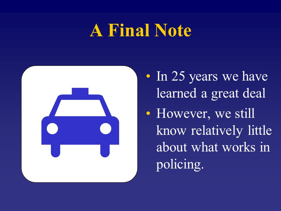 A Final Note In 25 years we have learned a great deal However, we still know relatively little about what works in policing.