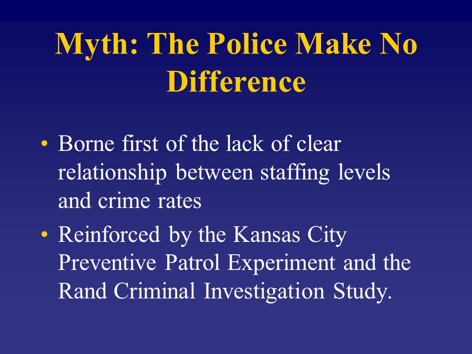 Myth: The Police Make No Difference Borne first of the lack of clear relationship between staffing levels and crime rates Reinforced by the Kansas City Preventive Patrol Experiment and the Rand Criminal Investigation Study.