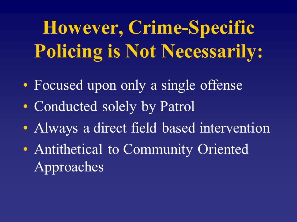 However, Crime-Specific Policing is Not Necessarily: Focused upon only a single offense Conducted solely by Patrol Always a direct field based intervention Antithetical to Community Oriented Approaches