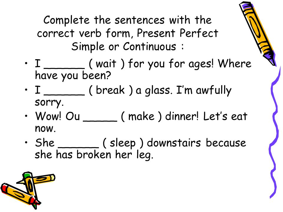 Complete the sentences with the correct verb form, Present Perfect Simple or Continuous : I ______ ( wait ) for you for ages.