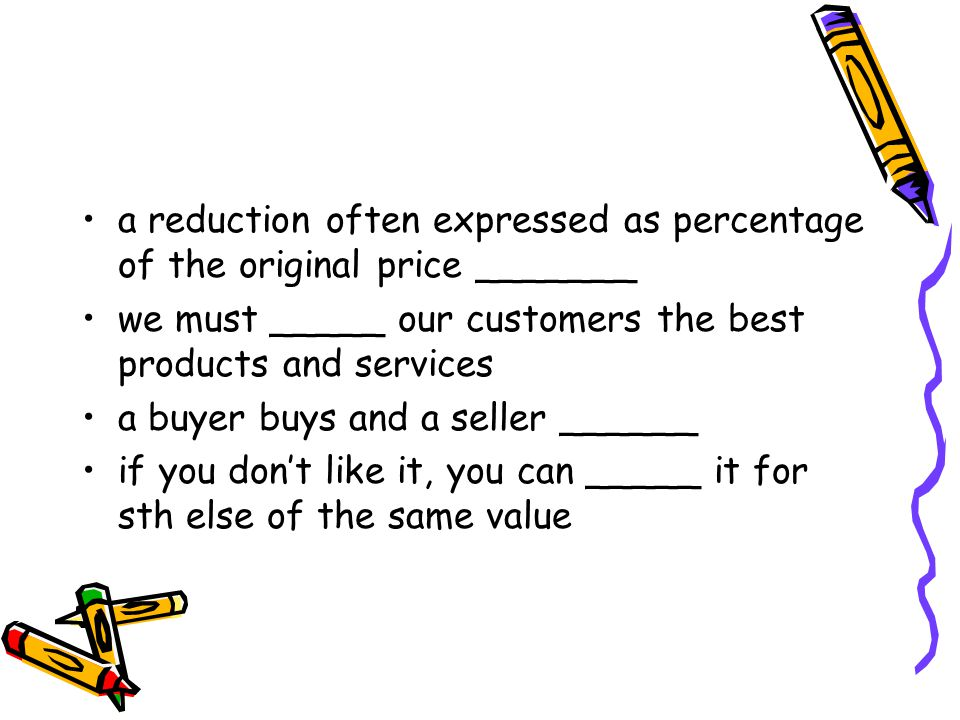 a reduction often expressed as percentage of the original price _______ we must _____ our customers the best products and services a buyer buys and a seller ______ if you don't like it, you can _____ it for sth else of the same value