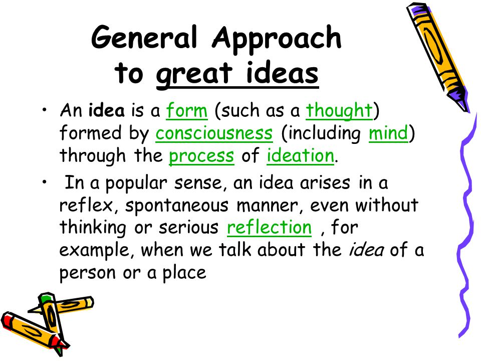 General Approach to great ideas An idea is a form (such as a thought) formed by consciousness (including mind) through the process of ideation.formthoughtconsciousnessmindprocessideation In a popular sense, an idea arises in a reflex, spontaneous manner, even without thinking or serious reflection, for example, when we talk about the idea of a person or a placereflection