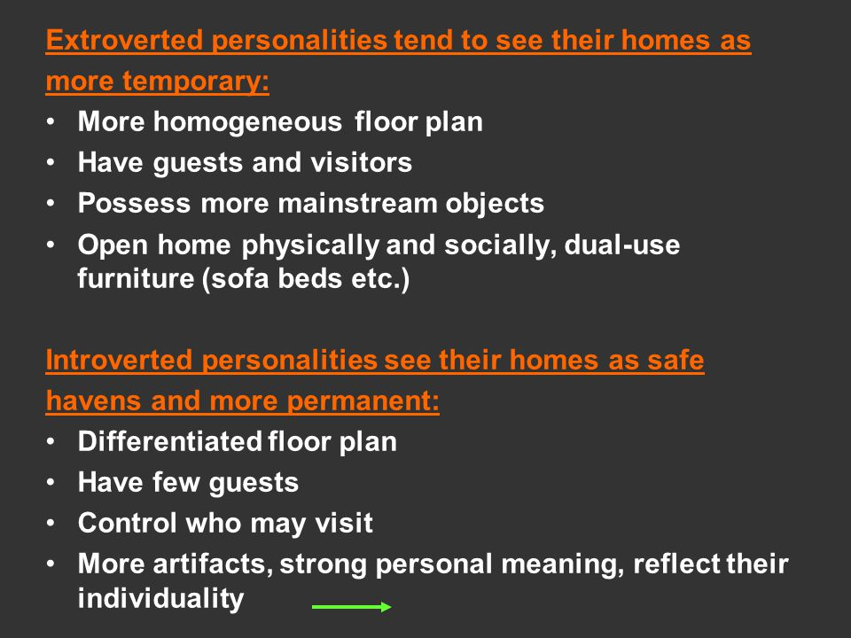 Extroverted personalities tend to see their homes as more temporary: More homogeneous floor plan Have guests and visitors Possess more mainstream objects Open home physically and socially, dual-use furniture (sofa beds etc.) Introverted personalities see their homes as safe havens and more permanent: Differentiated floor plan Have few guests Control who may visit More artifacts, strong personal meaning, reflect their individuality