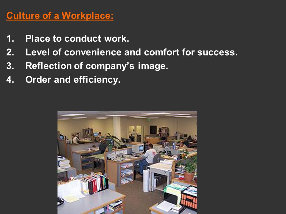 Culture of a Workplace: 1.Place to conduct work. 2.Level of convenience and comfort for success. 3.Reflection of company's image. 4.Order and efficien