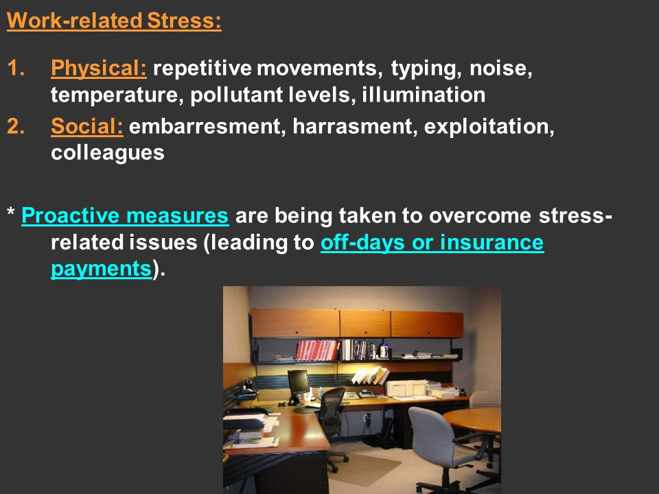 Work-related Stress: 1.Physical: repetitive movements, typing, noise, temperature, pollutant levels, illumination 2.Social: embarresment, harrasment, exploitation, colleagues * Proactive measures are being taken to overcome stress- related issues (leading to off-days or insurance payments).