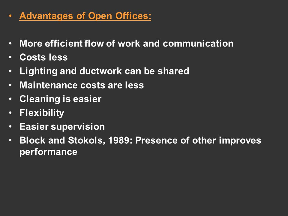 Advantages of Open Offices: More efficient flow of work and communication Costs less Lighting and ductwork can be shared Maintenance costs are less Cleaning is easier Flexibility Easier supervision Block and Stokols, 1989: Presence of other improves performance