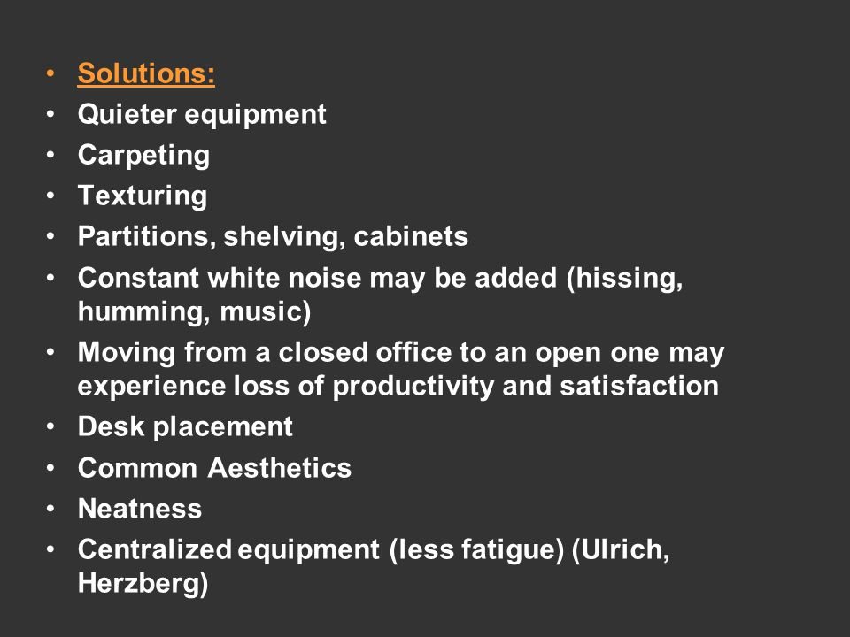 Solutions: Quieter equipment Carpeting Texturing Partitions, shelving, cabinets Constant white noise may be added (hissing, humming, music) Moving from a closed office to an open one may experience loss of productivity and satisfaction Desk placement Common Aesthetics Neatness Centralized equipment (less fatigue) (Ulrich, Herzberg)