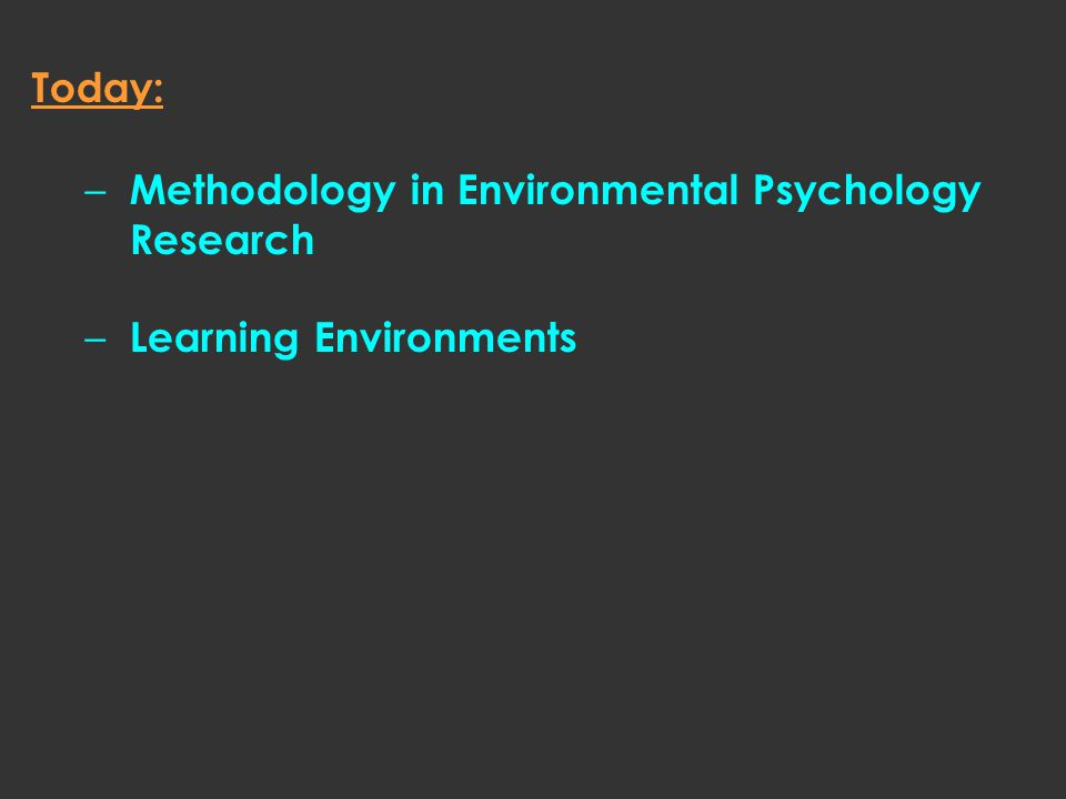 Today: – Methodology in Environmental Psychology Research – Learning Environments