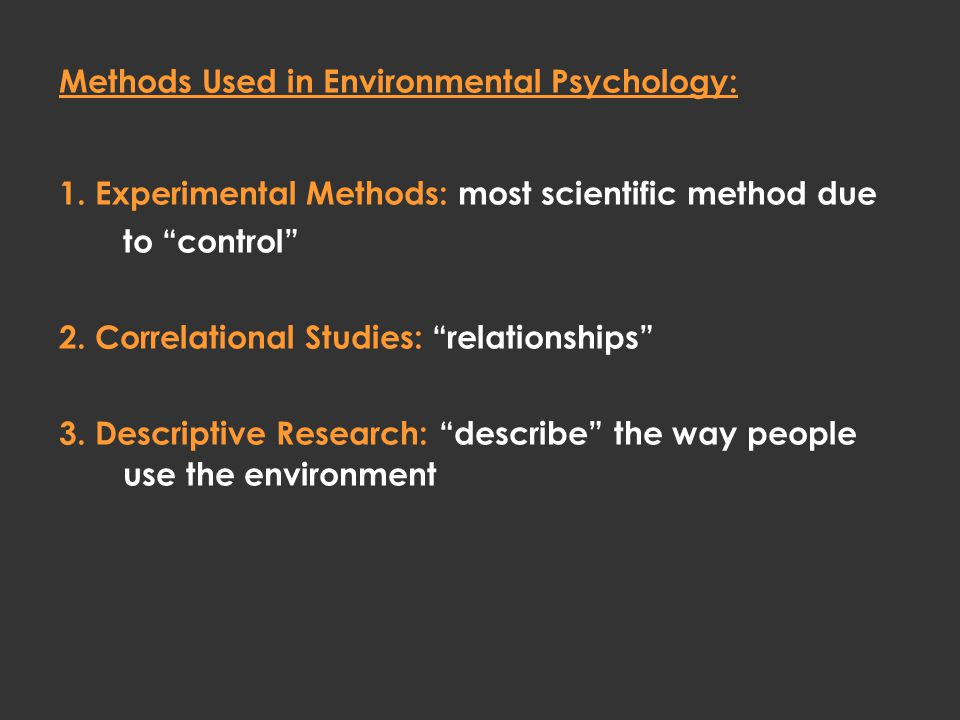 "Methods Used in Environmental Psychology: 1. Experimental Methods: most scientific method due to ""control"" 2. Correlational Studies: ""relationships"" 3"