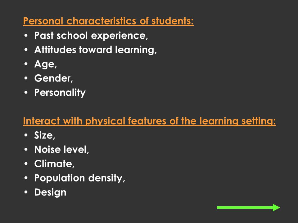 Personal characteristics of students: Past school experience, Attitudes toward learning, Age, Gender, Personality Interact with physical features of the learning setting: Size, Noise level, Climate, Population density, Design