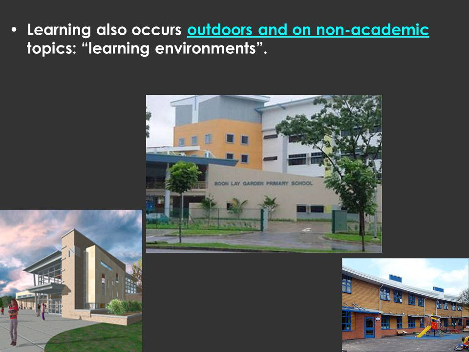 Learning also occurs outdoors and on non-academic topics: learning environments .