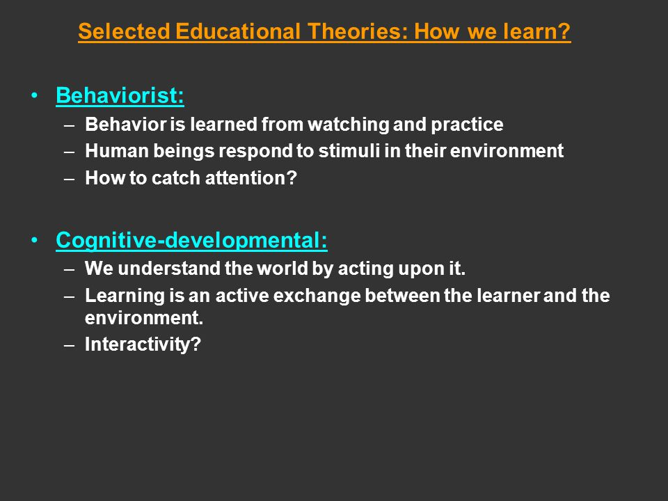 Selected Educational Theories: How we learn? Behaviorist: –Behavior is learned from watching and practice –Human beings respond to stimuli in their en