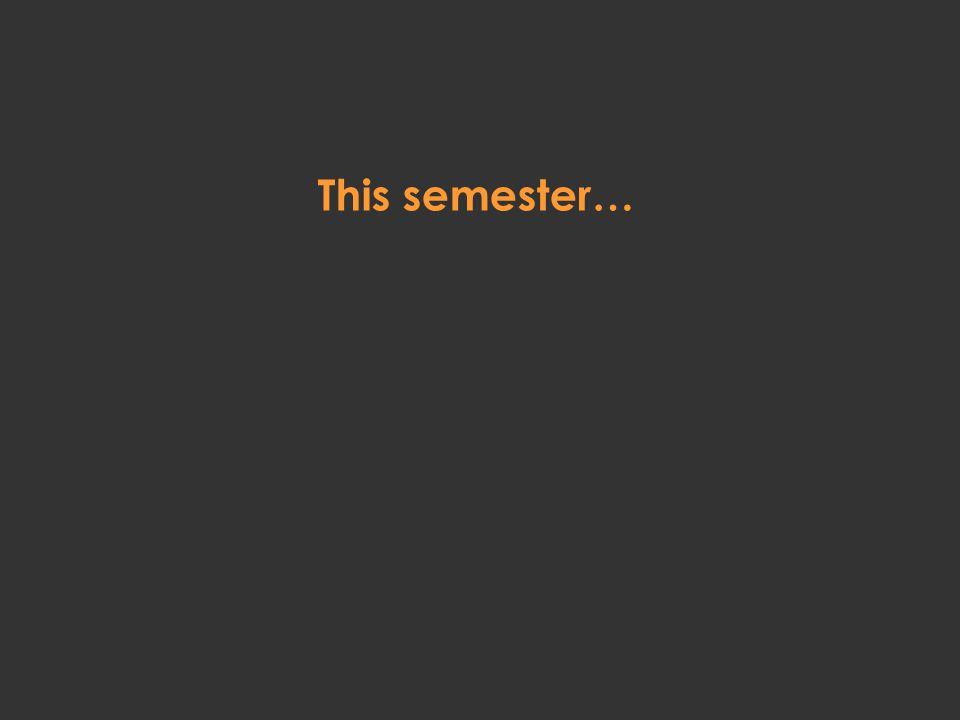 This semester…
